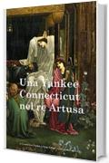 Un Yankee del Connecticut in re Artusa: A Connecticut Yankee in King Arthur's Court (Italian edition)