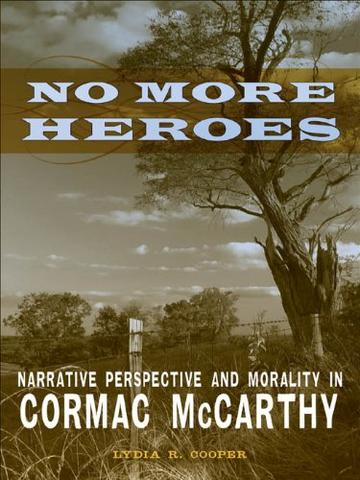 No More Heroes: Narrative Perspective and Morality in Cormac McCarthy (Southern Literary Studies)
