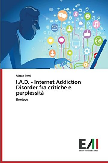 I.A.D. - Internet Addiction Disorder fra critiche e perplessità: Review